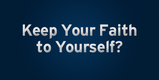 You Really Want Us to Keep Our Faith to Ourselves?