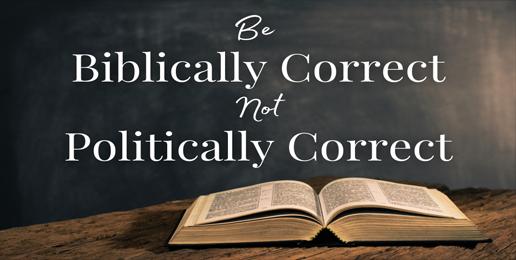 Be Biblically Correct Not Politically Correct (Acts 17:26)