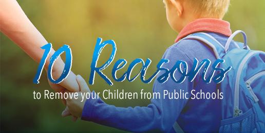 Ten Reasons to Remove your Children from Public Schools